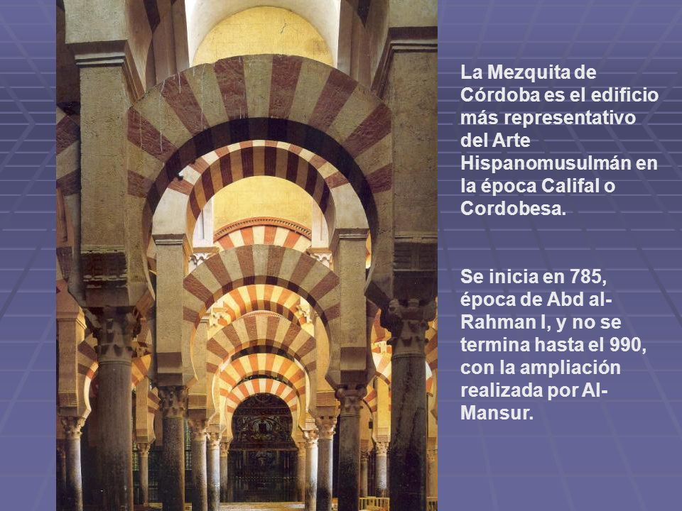 La Mezquita de Córdoba es el edificio más representativo del Arte Hispanomusulmán en la época Califal o Cordobesa. Se inicia en 785, época de Abd al-