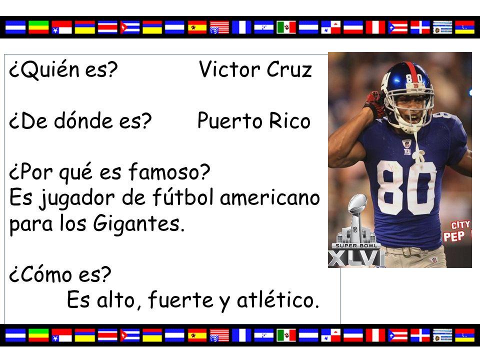 ¿Quién es? Victor Cruz ¿De dónde es? Puerto Rico ¿Por qué es famoso? Es jugador de fútbol americano para los Gigantes. ¿Cómo es? Es alto, fuerte y atl