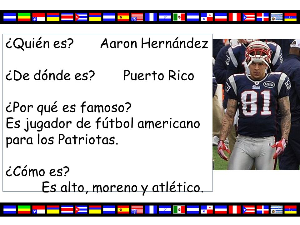 ¿Quién es? Aaron Hernández ¿De dónde es? Puerto Rico ¿Por qué es famoso? Es jugador de fútbol americano para los Patriotas. ¿Cómo es? Es alto, moreno