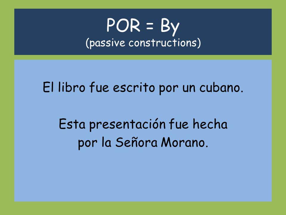 POR = By (passive constructions) El libro fue escrito por un cubano. Esta presentación fue hecha por la Señora Morano.