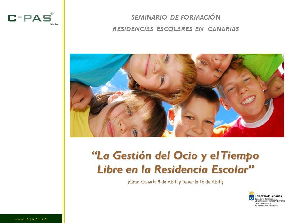 www.cpas.es SEMINARIO DE FORMACIÓN RESIDENCIAS ESCOLARES EN CANARIAS La Gestión del Ocio y el Tiempo Libre en la Residencia Escolar (Gran Canaria 9 de Abril y Tenerife 16 de Abril)