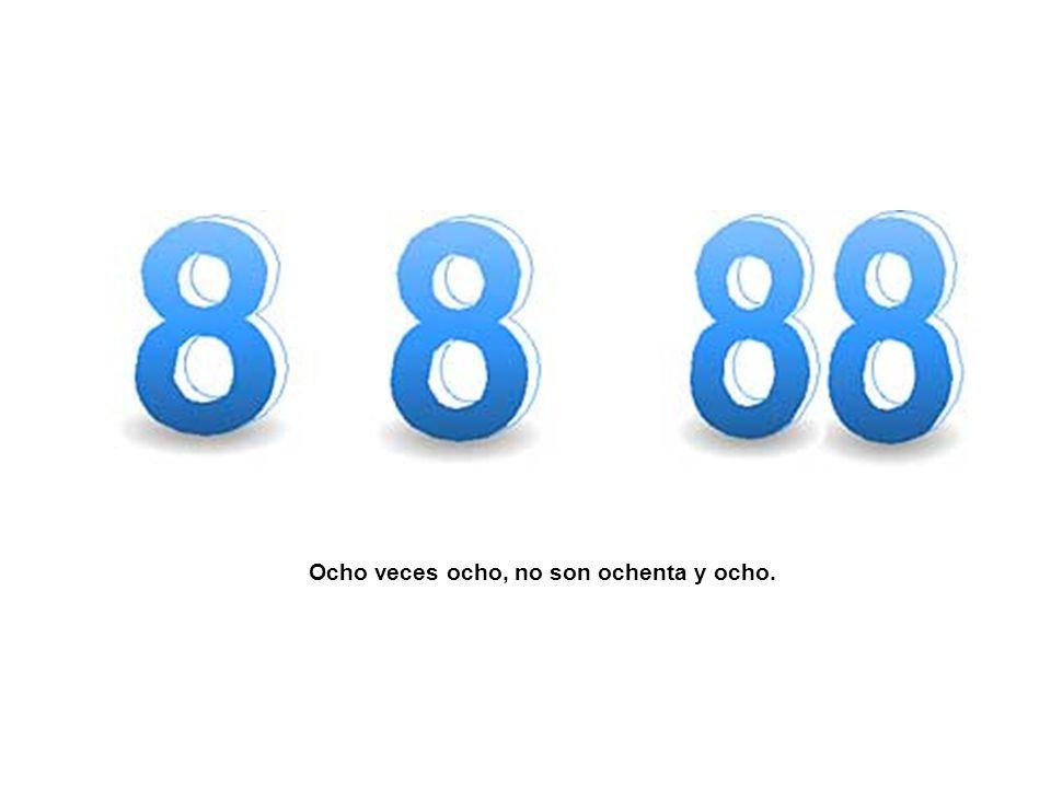 Ocho veces ocho, no son ochenta y ocho.