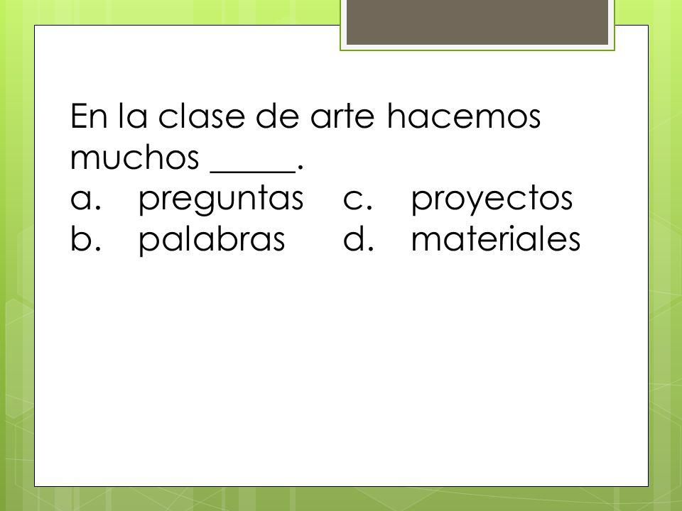 En la clase de arte hacemos muchos _____. a.preguntasc.proyectos b.palabrasd.materiales