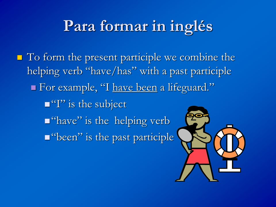 Para formar in inglés To form the present participle we combine the helping verb have/has with a past participle To form the present participle we combine the helping verb have/has with a past participle For example, I have been a lifeguard.