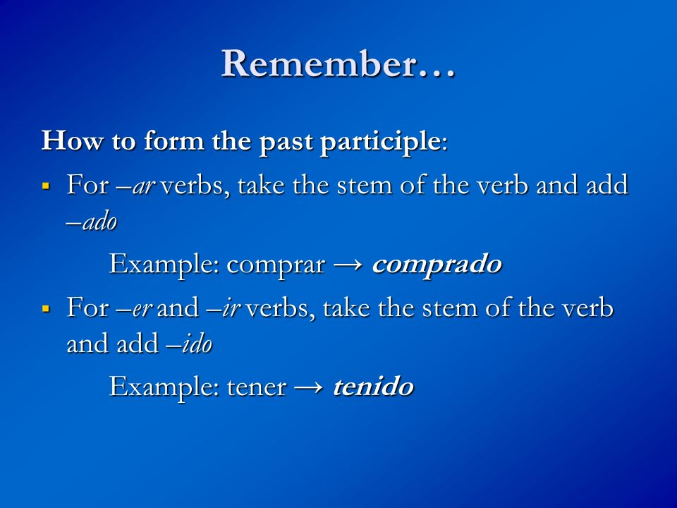 Remember… How to form the past participle: For –ar verbs, take the stem of the verb and add –ado For –ar verbs, take the stem of the verb and add –ado Example: comprar comprado For –er and –ir verbs, take the stem of the verb and add –ido For –er and –ir verbs, take the stem of the verb and add –ido Example: tener tenido