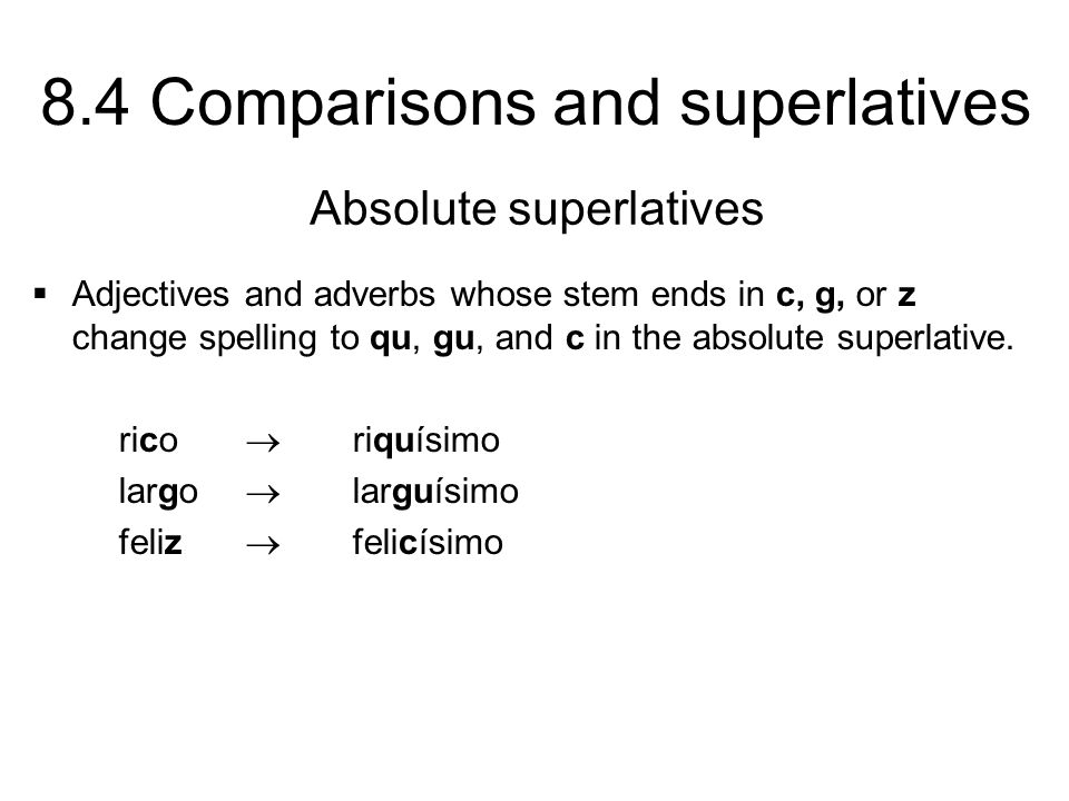 8.4 Comparisons and superlatives Adjectives and adverbs whose stem ends in c, g, or z change spelling to qu, gu, and c in the absolute superlative. ri