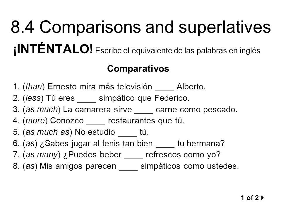 8.4 Comparisons and superlatives ¡INTÉNTALO! Escribe el equivalente de las palabras en inglés. Comparativos 1. (than) Ernesto mira más televisión ____
