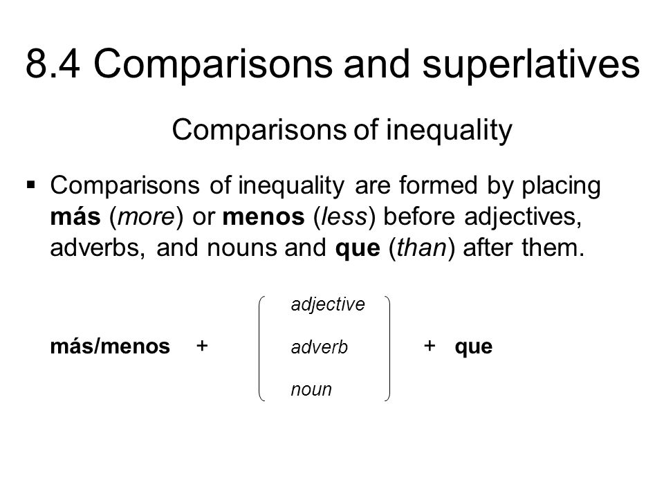 8.4 Comparisons and superlatives Comparisons of inequality are formed by placing más (more) or menos (less) before adjectives, adverbs, and nouns and