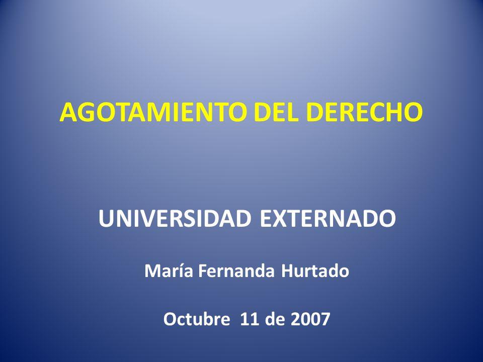 AGOTAMIENTO DEL DERECHO UNIVERSIDAD EXTERNADO María Fernanda Hurtado Octubre 11 de 2007