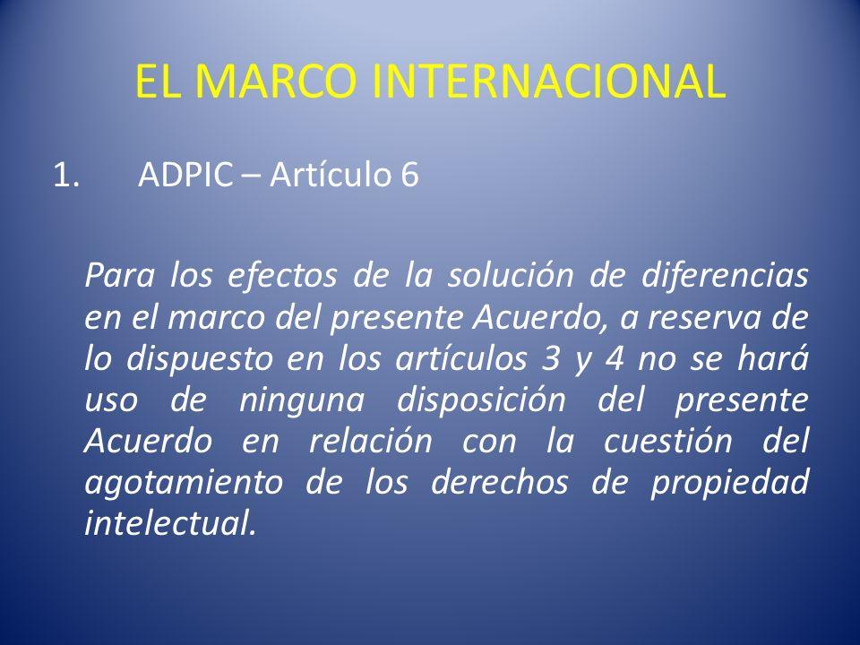 EL MARCO INTERNACIONAL 1.ADPIC – Artículo 6 Para los efectos de la solución de diferencias en el marco del presente Acuerdo, a reserva de lo dispuesto en los artículos 3 y 4 no se hará uso de ninguna disposición del presente Acuerdo en relación con la cuestión del agotamiento de los derechos de propiedad intelectual.