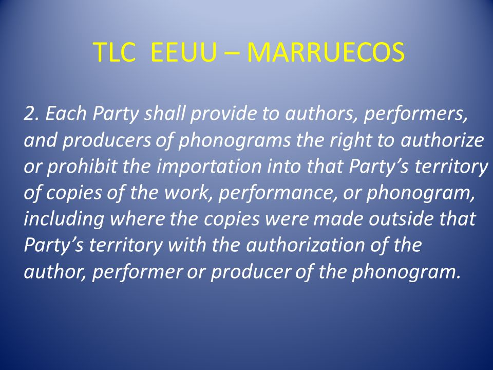 TLC EEUU – MARRUECOS 2. Each Party shall provide to authors, performers, and producers of phonograms the right to authorize or prohibit the importatio