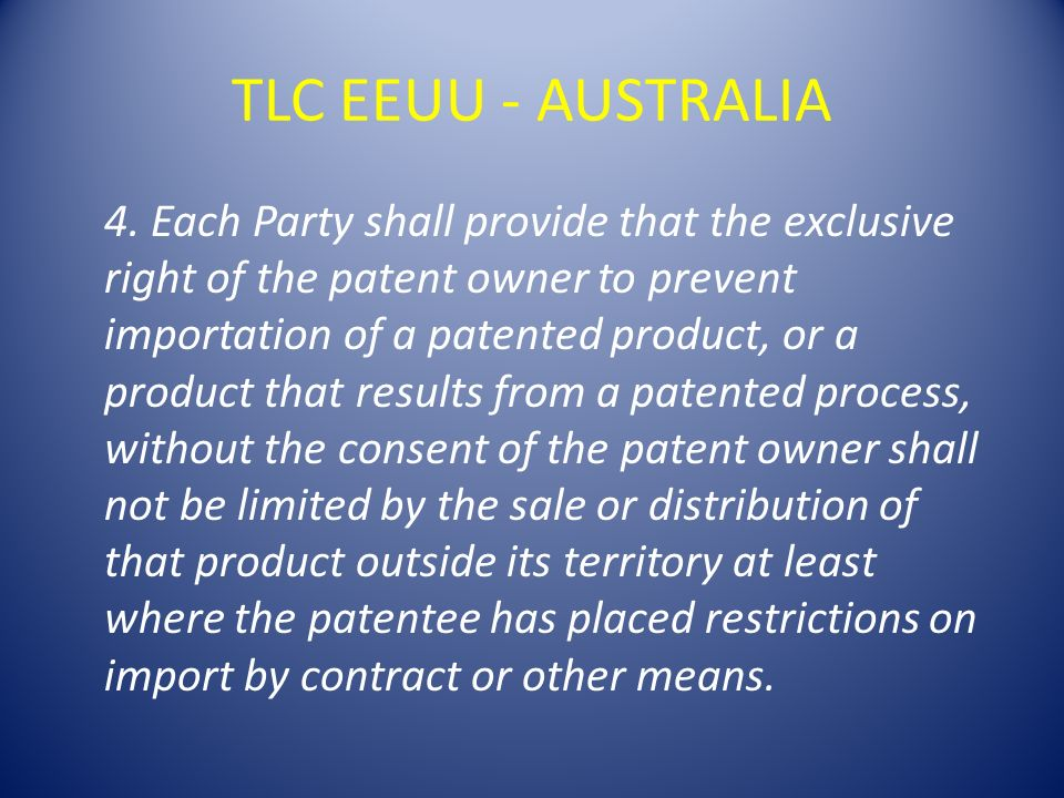 TLC EEUU - AUSTRALIA 4. Each Party shall provide that the exclusive right of the patent owner to prevent importation of a patented product, or a produ