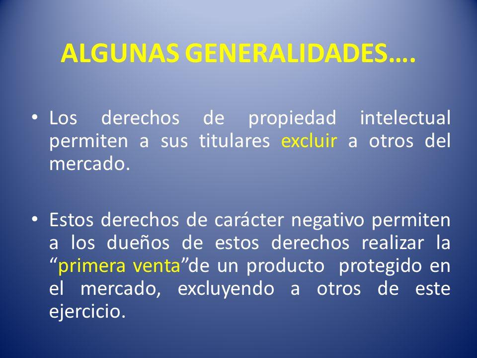 ALGUNAS GENERALIDADES…. Los derechos de propiedad intelectual permiten a sus titulares excluir a otros del mercado. Estos derechos de carácter negativ