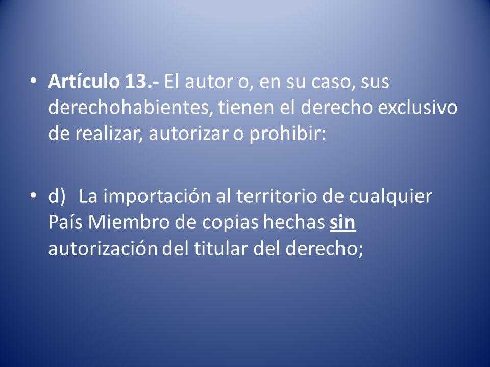 Artículo 13.- El autor o, en su caso, sus derechohabientes, tienen el derecho exclusivo de realizar, autorizar o prohibir: d)La importación al territorio de cualquier País Miembro de copias hechas sin autorización del titular del derecho;