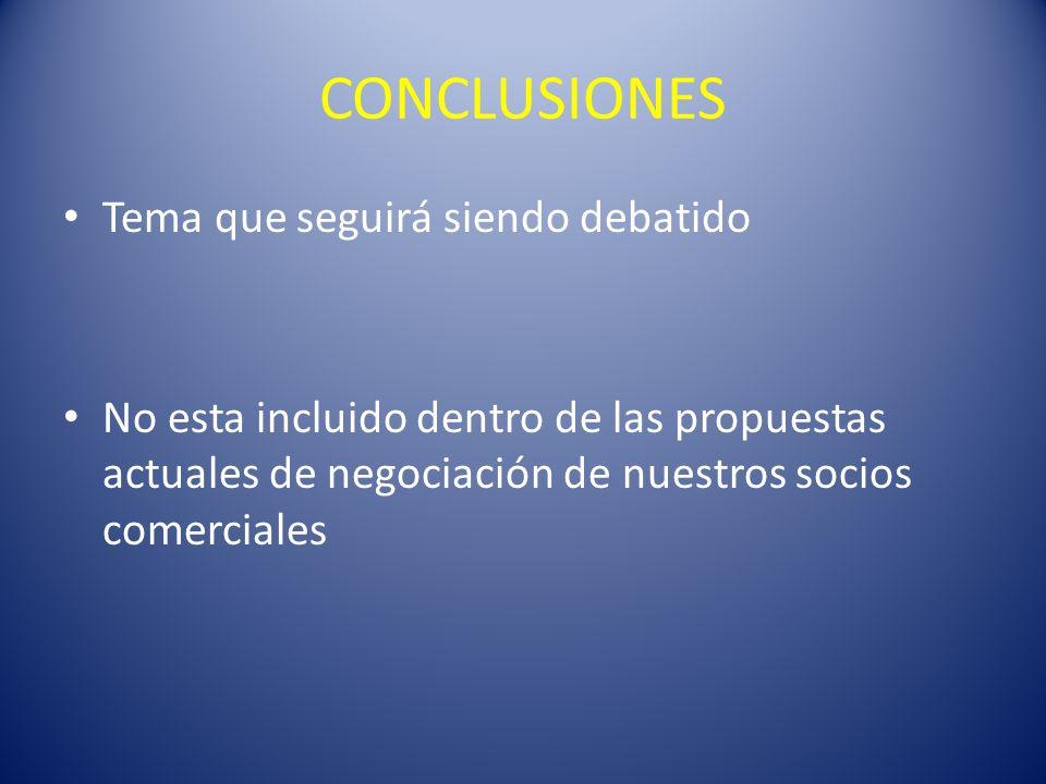 CONCLUSIONES Tema que seguirá siendo debatido No esta incluido dentro de las propuestas actuales de negociación de nuestros socios comerciales