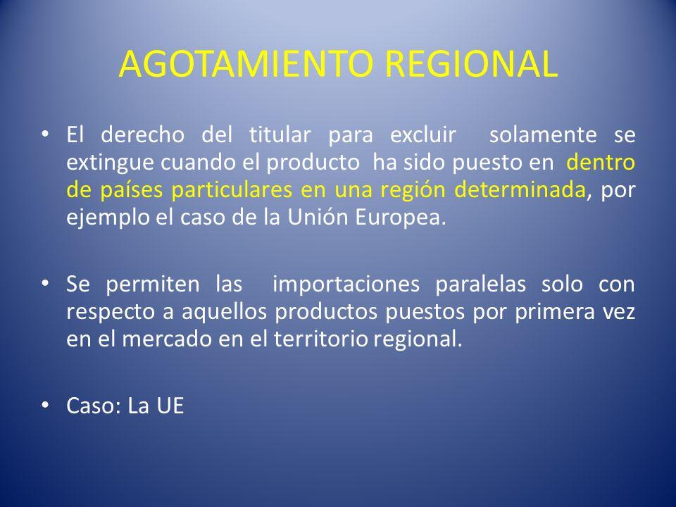 AGOTAMIENTO REGIONAL El derecho del titular para excluir solamente se extingue cuando el producto ha sido puesto en dentro de países particulares en una región determinada, por ejemplo el caso de la Unión Europea.