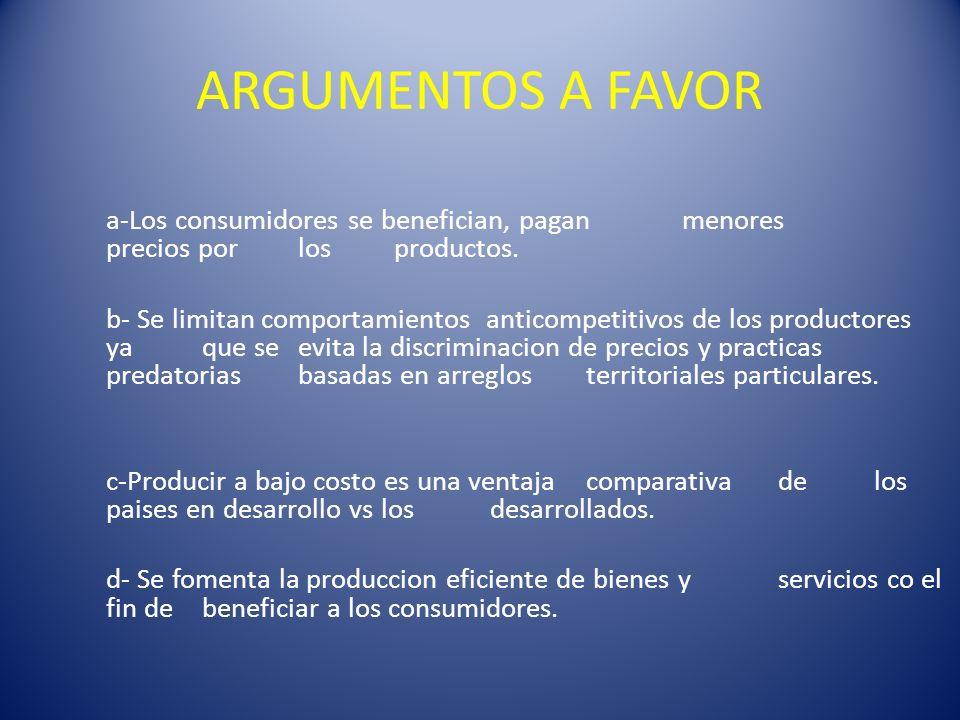ARGUMENTOS A FAVOR a-Los consumidores se benefician, pagan menores precios por los productos. b- Se limitan comportamientos anticompetitivos de los pr