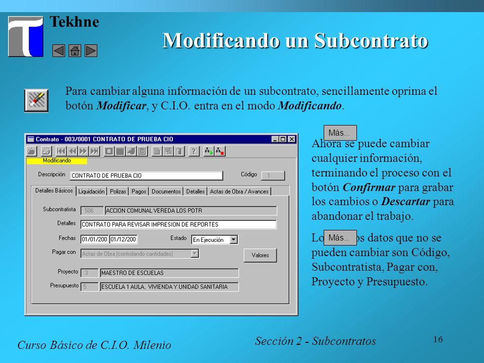 16 Tekhne Modificando un Subcontrato Sección 2 - Subcontratos Curso Básico de C.I.O. Milenio Para cambiar alguna información de un subcontrato, sencil