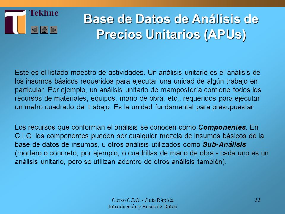 Curso C.I.O. - Guía Rápida Introducción y Bases de Datos 33 Base de Datos de Análisis de Precios Unitarios (APUs) Este es el listado maestro de activi