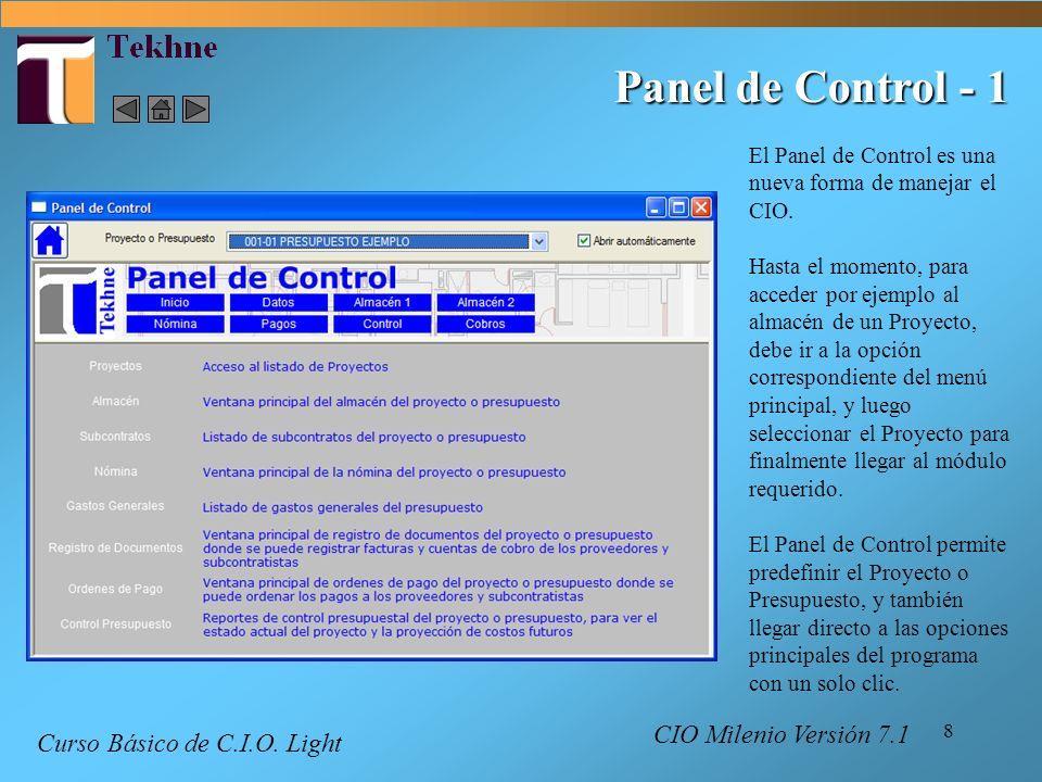 9 Panel de Control - 2 Llegar a la opción requerida con un clic acá con el mouse Puede devolver a la página principal del Panel con este botón Preseleccionar el proyecto o presupuesto acá Marcar acá y el Panel abre automáticamente al abrir CIO Estos botones muestran otras páginas con mas opciones CIO Milenio Versión 7.1 Curso Básico de C.I.O.