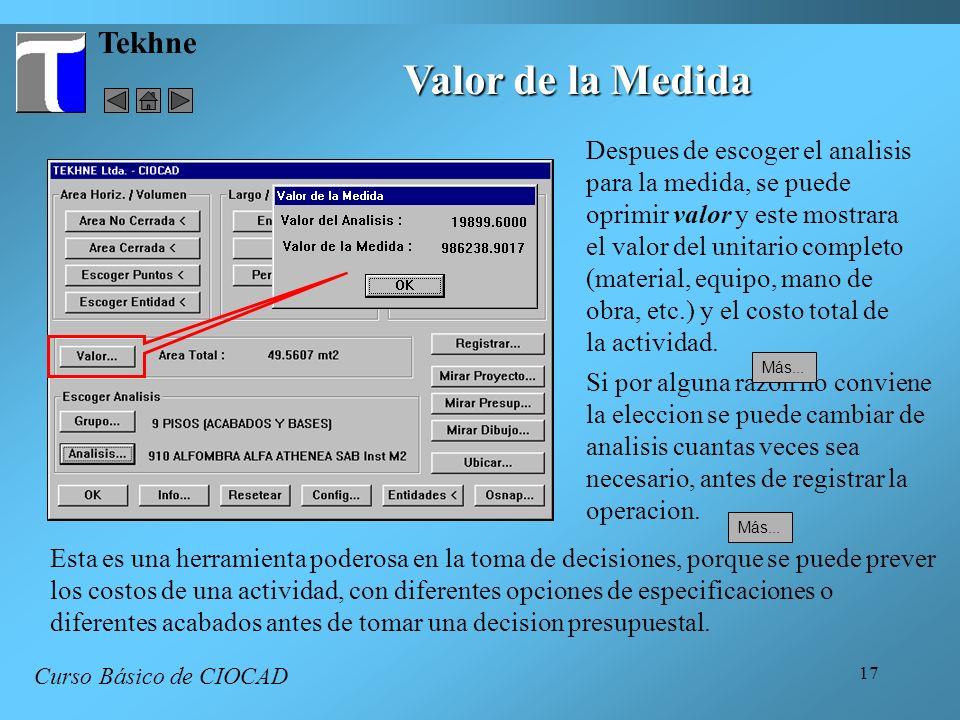 17 Tekhne Curso Básico de CIOCAD Valor de la Medida Despues de escoger el analisis para la medida, se puede oprimir valor y este mostrara el valor del unitario completo (material, equipo, mano de obra, etc.) y el costo total de la actividad.