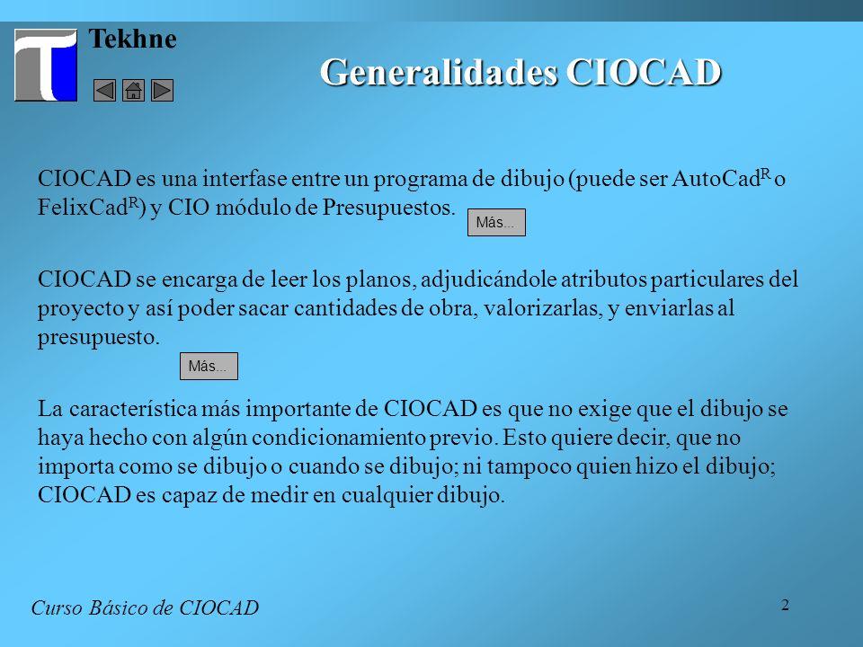 2 Tekhne Generalidades CIOCAD Curso Básico de CIOCAD CIOCAD es una interfase entre un programa de dibujo (puede ser AutoCad R o FelixCad R ) y CIO mód