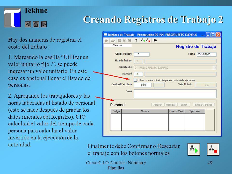 Curso C.I.O. Control - Nómina y Planillas 29 Tekhne Creando Registros de Trabajo 2 Hay dos maneras de registrar el costo del trabajo : 1. Marcando la