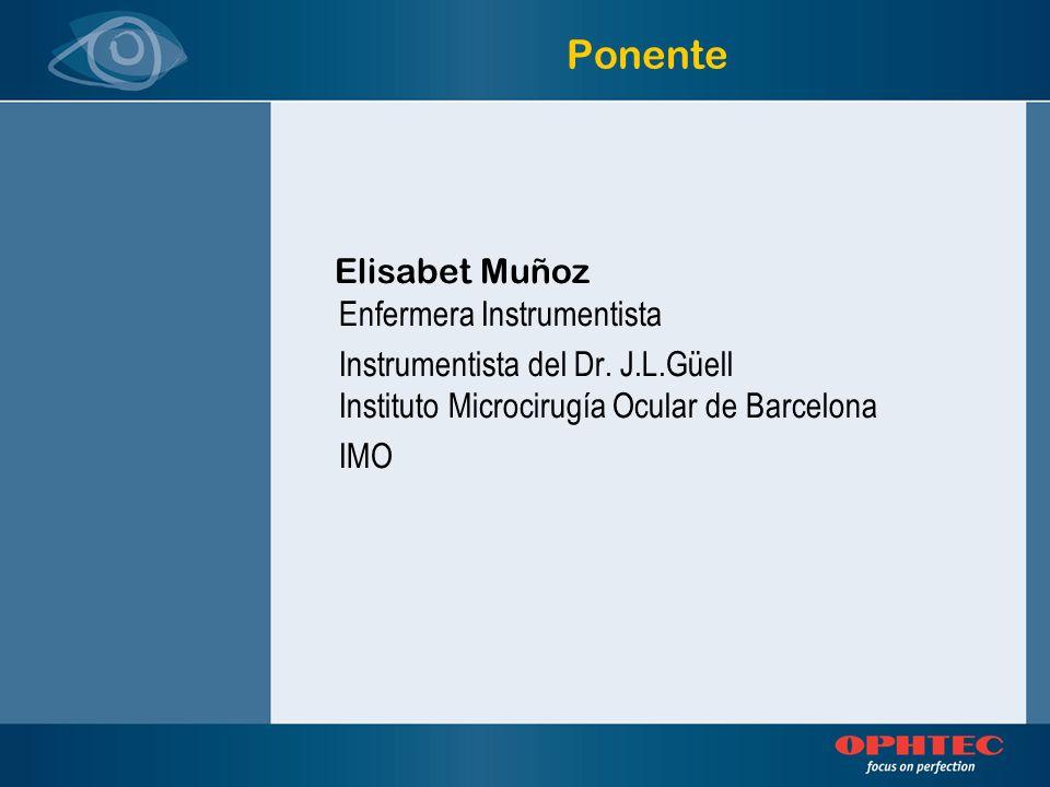 Ponente Elisabet Muñoz Enfermera Instrumentista Instrumentista del Dr. J.L.Güell Instituto Microcirugía Ocular de Barcelona IMO