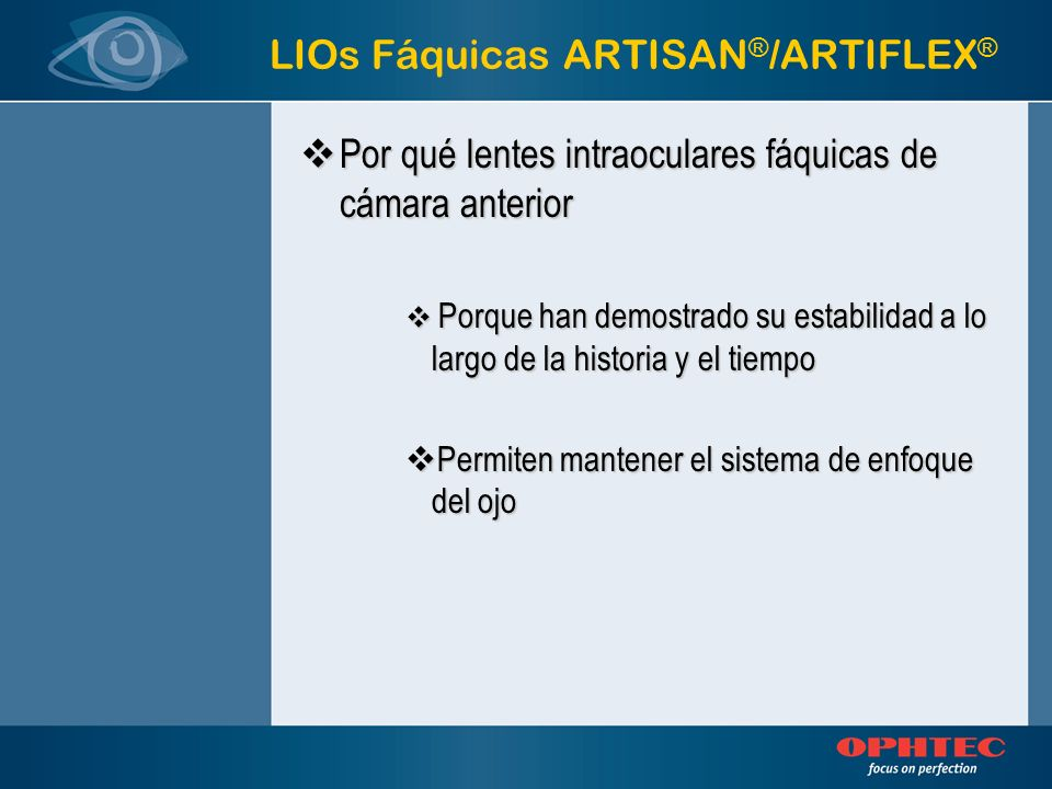 LIOs Fáquicas ARTISAN ® /ARTIFLEX ® Porqué lentes intraoculares fáquicas de fijación iridiana Porqué lentes intraoculares fáquicas de fijación iridiana Porque se encuentran a una distáncia óptima de cualquiera de los tejidos vitales Porque se encuentran a una distáncia óptima de cualquiera de los tejidos vitales Porque son predecibles, visibles, estables Porque son predecibles, visibles, estables Porque debido a su excelente fijación, no se pueden rotar después de la implantación Porque debido a su excelente fijación, no se pueden rotar después de la implantación Porque su implantación y fijación son procedimientos reversibles Porque su implantación y fijación son procedimientos reversibles