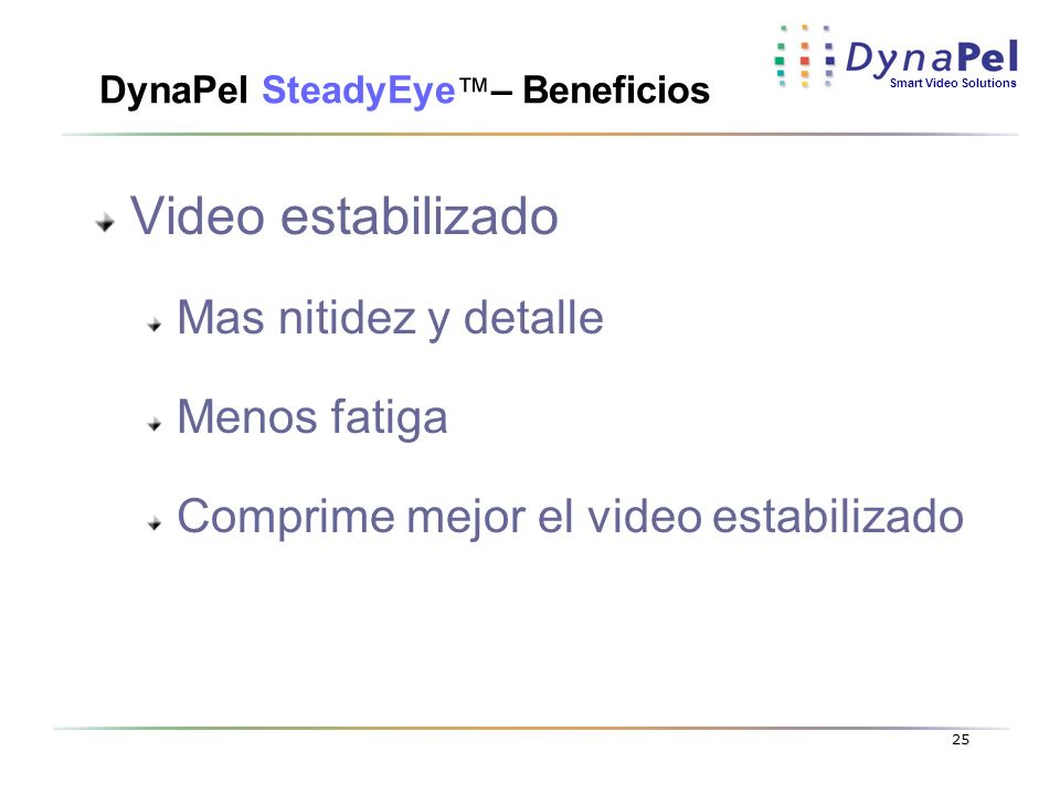 Smart Video Solutions 25 DynaPel SteadyEye – Beneficios Video estabilizado Mas nitidez y detalle Menos fatiga Comprime mejor el video estabilizado