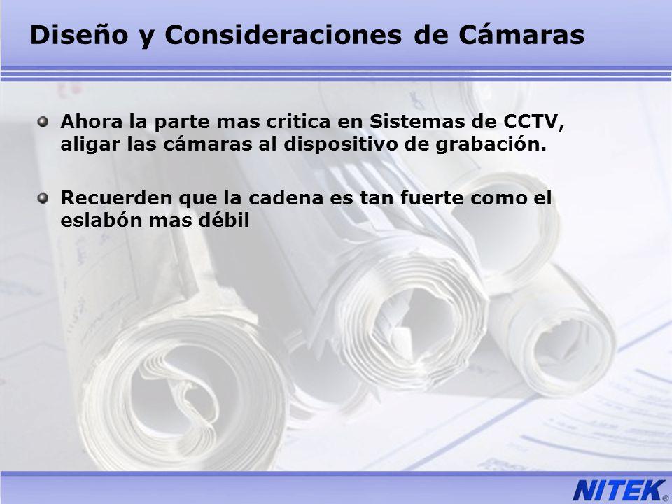 Diseño y Consideraciones de Cámaras Ahora la parte mas critica en Sistemas de CCTV, aligar las cámaras al dispositivo de grabación. Recuerden que la c