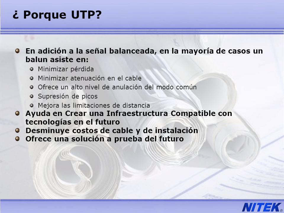 ¿ Porque UTP? En adición a la señal balanceada, en la mayoría de casos un balun asiste en: Minimizar pérdida Minimizar atenuación en el cable Ofrece u