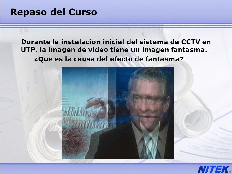 Repaso del Curso Durante la instalación inicial del sistema de CCTV en UTP, la imagen de video tiene un imagen fantasma. ¿Que es la causa del efecto d