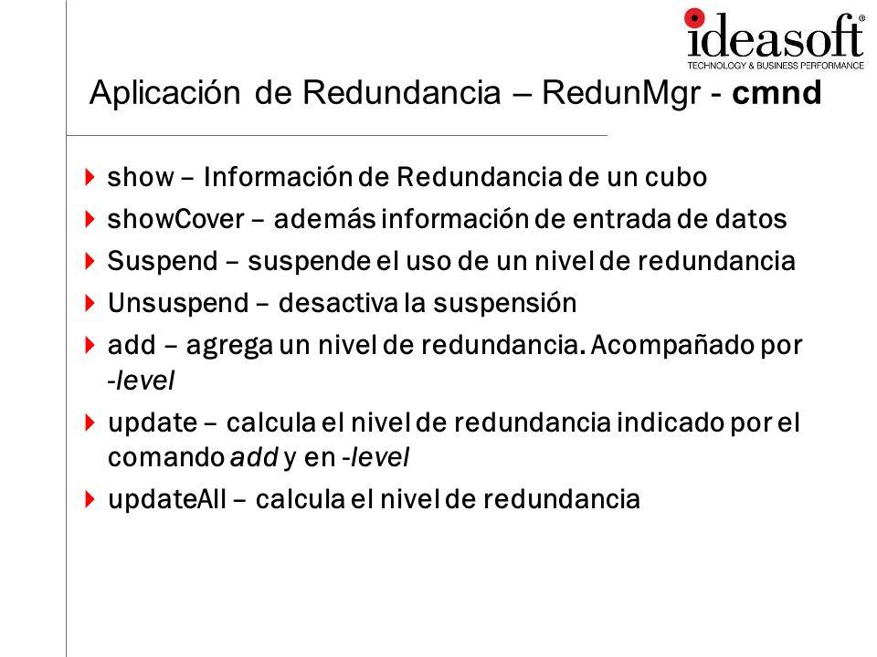 Aplicación de Redundancia – RedunMgr - cmnd show – Información de Redundancia de un cubo showCover – además información de entrada de datos Suspend –