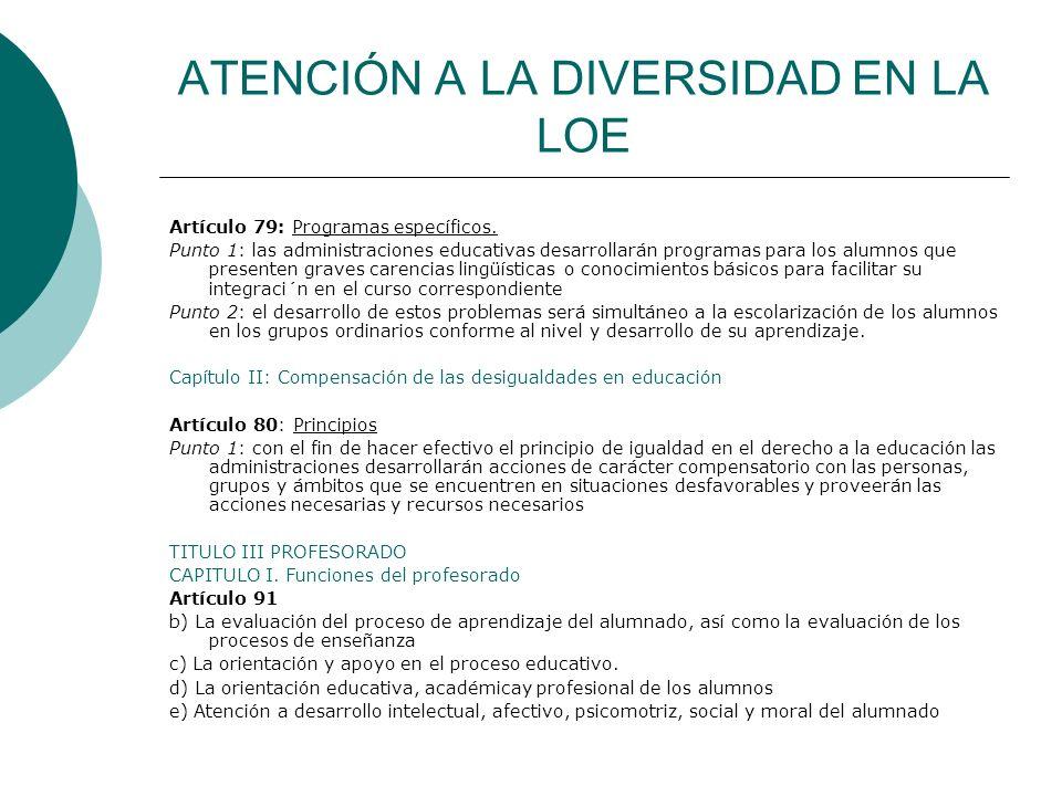 ATENCIÓN A LA DIVERSIDAD EN LA LOE Artículo 79: Programas específicos. Punto 1: las administraciones educativas desarrollarán programas para los alumn