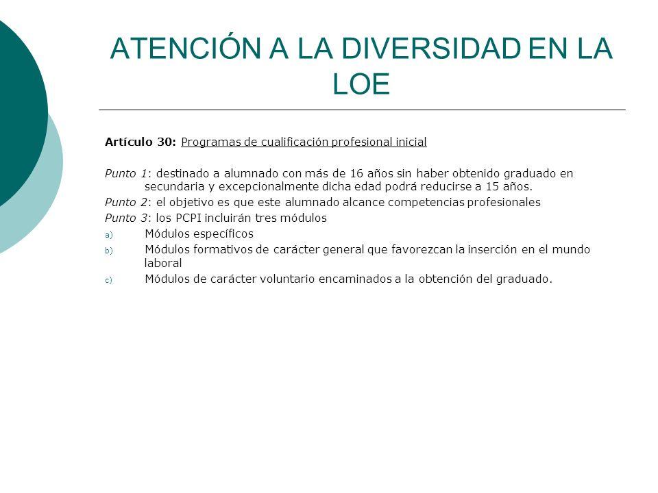 ATENCIÓN A LA DIVERSIDAD EN LA LOE Artículo 30: Programas de cualificación profesional inicial Punto 1: destinado a alumnado con más de 16 años sin ha