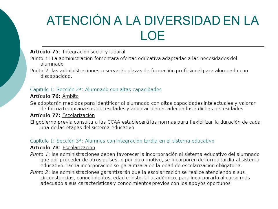 ATENCIÓN A LA DIVERSIDAD EN LA LOE Artículo 75: Integración social y laboral Punto 1: La administración fomentará ofertas educativa adaptadas a las ne