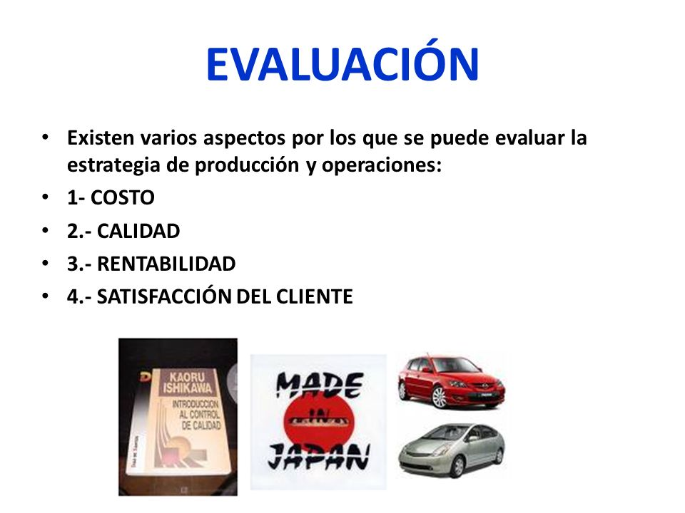 EVALUACIÓN Existen varios aspectos por los que se puede evaluar la estrategia de producción y operaciones: 1- COSTO 2.- CALIDAD 3.- RENTABILIDAD 4.- S