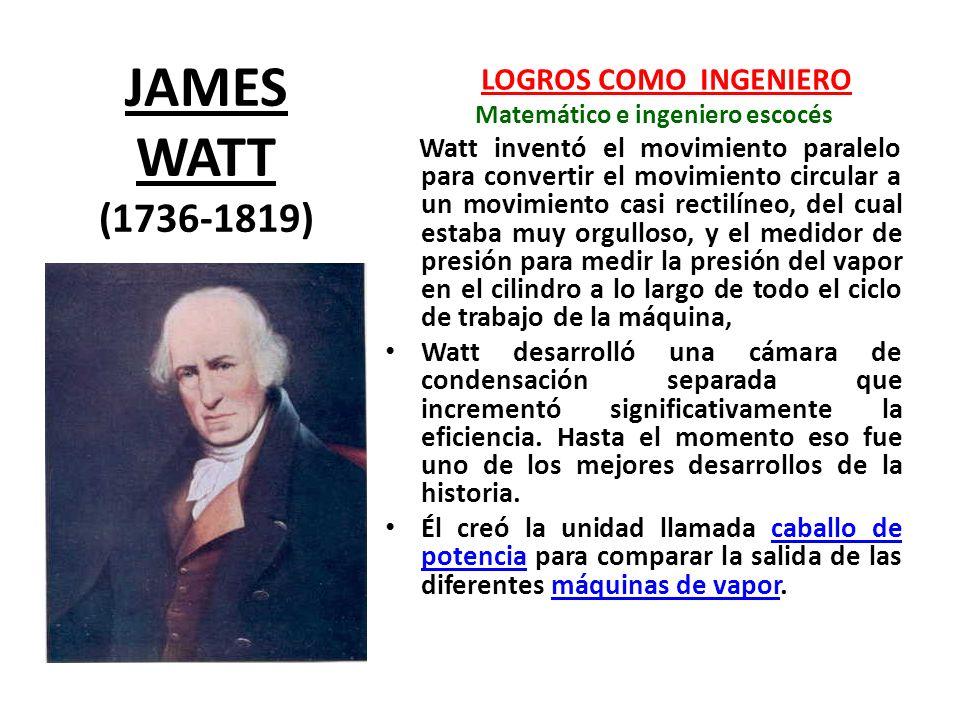 JAMES WATT (1736-1819) LOGROS COMO INGENIERO Matemático e ingeniero escocés Watt inventó el movimiento paralelo para convertir el movimiento circular