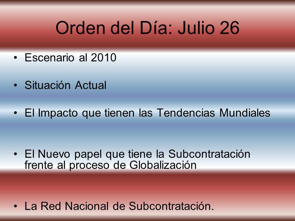 Orden del Día: Julio 26 Escenario al 2010 Situación Actual El Impacto que tienen las Tendencias Mundiales El Nuevo papel que tiene la Subcontratación frente al proceso de Globalización La Red Nacional de Subcontratación.
