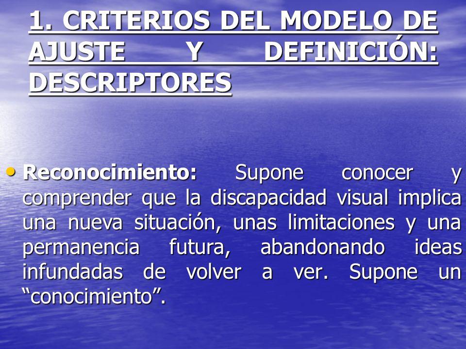 1. CRITERIOS DEL MODELO DE AJUSTE Y DEFINICIÓN: DESCRIPTORES Reconocimiento: Supone conocer y comprender que la discapacidad visual implica una nueva