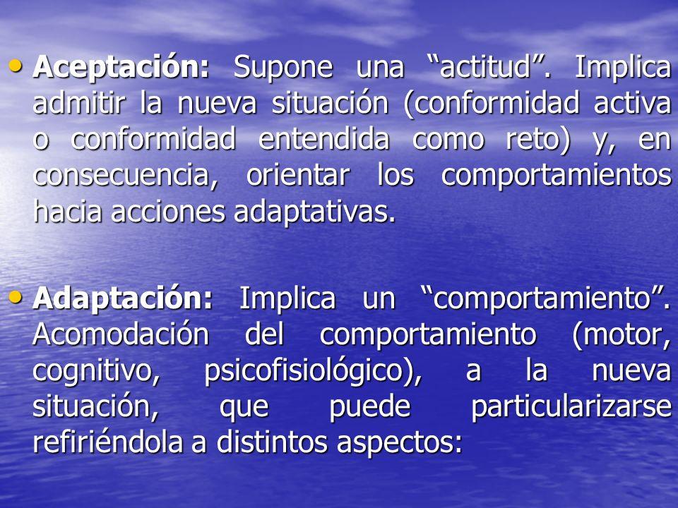 Aceptación: Supone una actitud. Implica admitir la nueva situación (conformidad activa o conformidad entendida como reto) y, en consecuencia, orientar