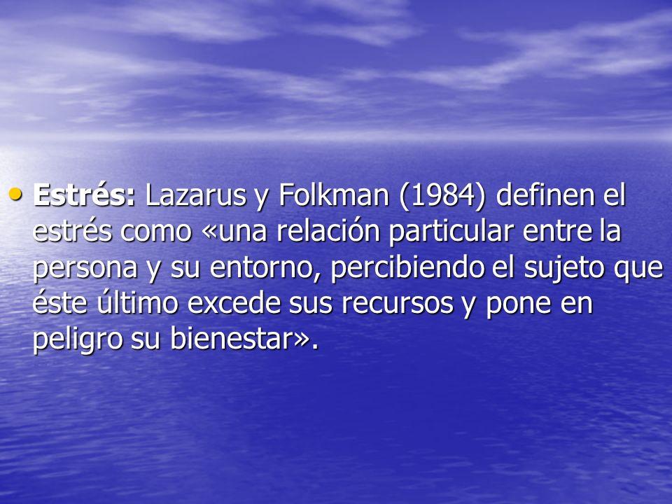 Estrés: Lazarus y Folkman (1984) definen el estrés como «una relación particular entre la persona y su entorno, percibiendo el sujeto que éste último