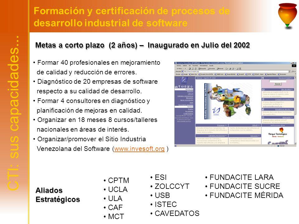 CTI: sus capacidades... Formación y certificación de procesos de desarrollo industrial de software Aliados Estratégicos CPTM UCLA ULA CAF MCT Metas a