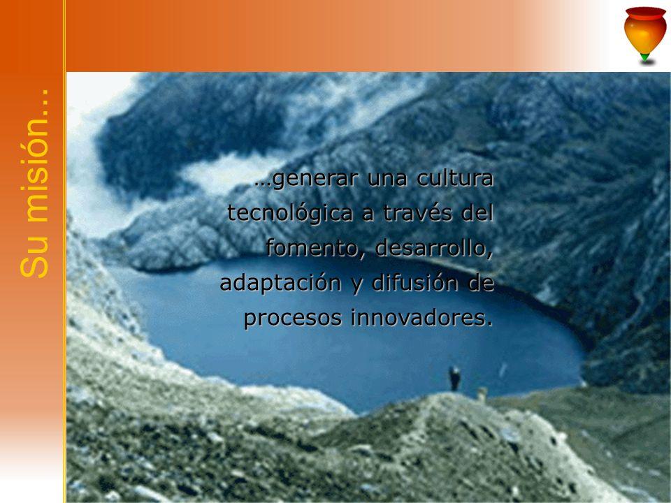 Su misión... …generar una cultura tecnológica a través del fomento, desarrollo, adaptación y difusión de procesos innovadores.
