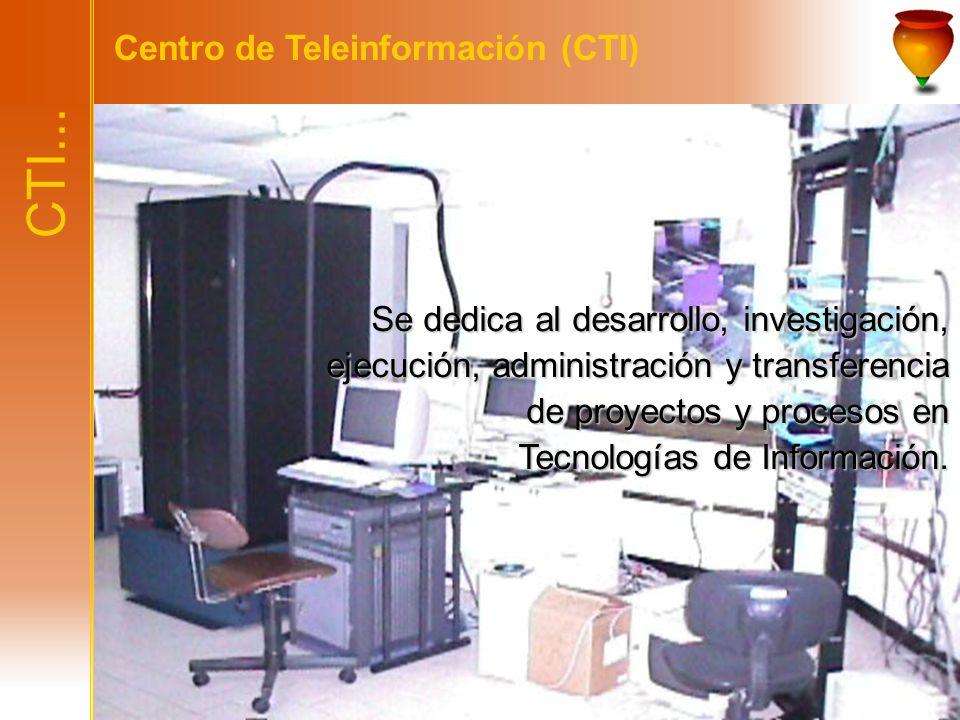 CTI... Centro de Teleinformación (CTI) Se dedica al desarrollo, investigación, ejecución, administración y transferencia de proyectos y procesos en Te
