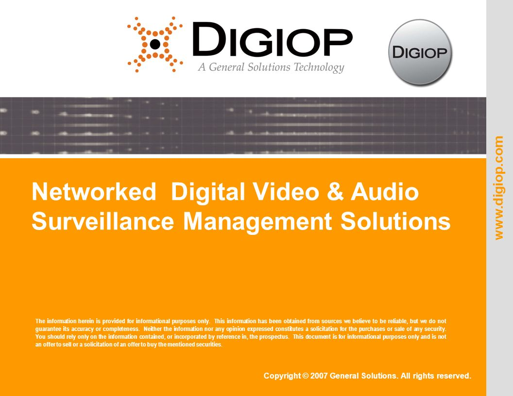 Copyright © 2007 General Solutions. All rights reserved. www.digiop.com Networked Digital Video & Audio Surveillance Management Solutions The informat