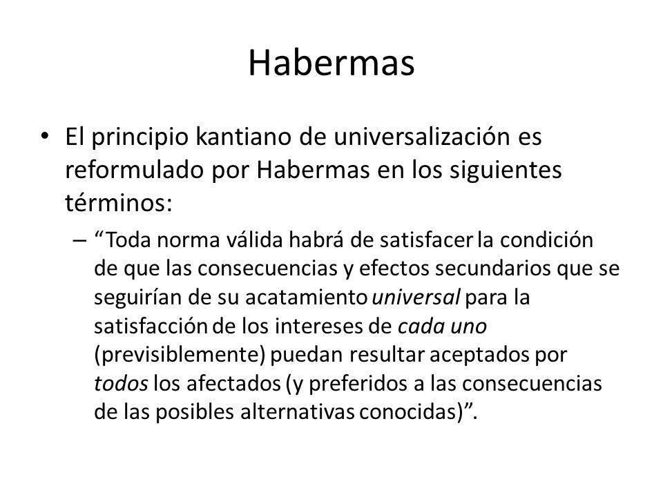 Habermas El principio kantiano de universalización es reformulado por Habermas en los siguientes términos: – Toda norma válida habrá de satisfacer la