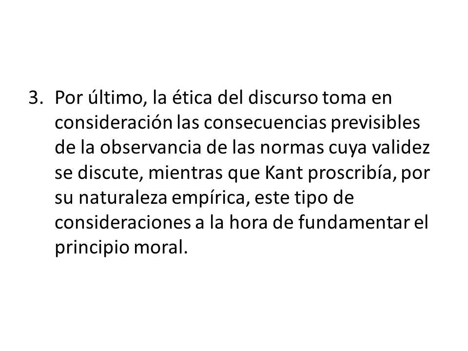 3.Por último, la ética del discurso toma en consideración las consecuencias previsibles de la observancia de las normas cuya validez se discute, mient
