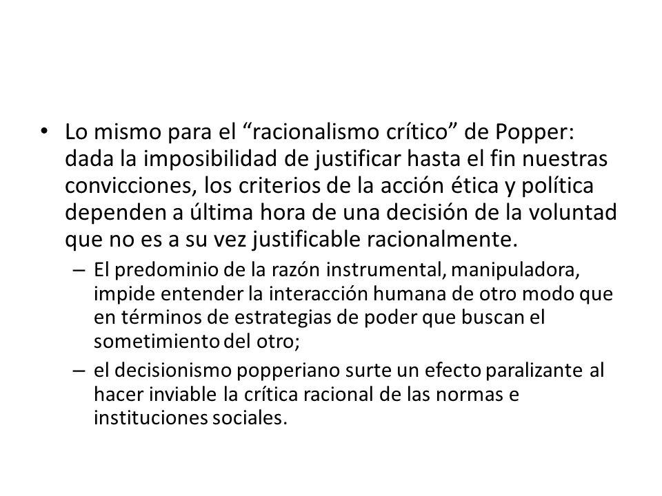 Lo mismo para el racionalismo crítico de Popper: dada la imposibilidad de justificar hasta el fin nuestras convicciones, los criterios de la acción ét